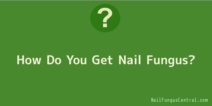 How Do You Get Nail Fungus