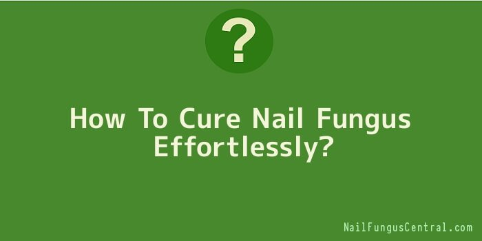 How To Cure Nail Fungus Effortlessly