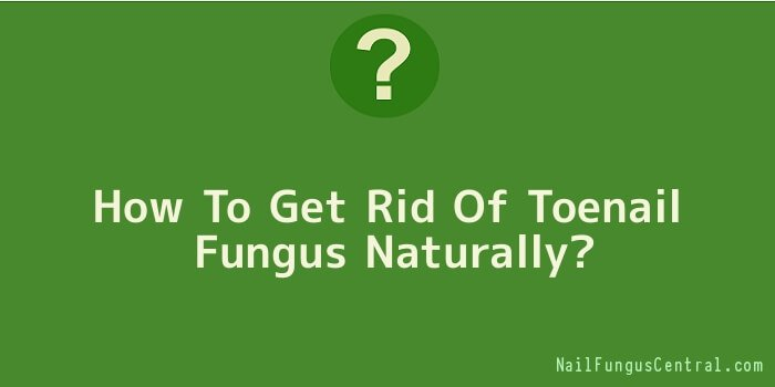 How To Get Rid Of Toenail Fungus Naturally