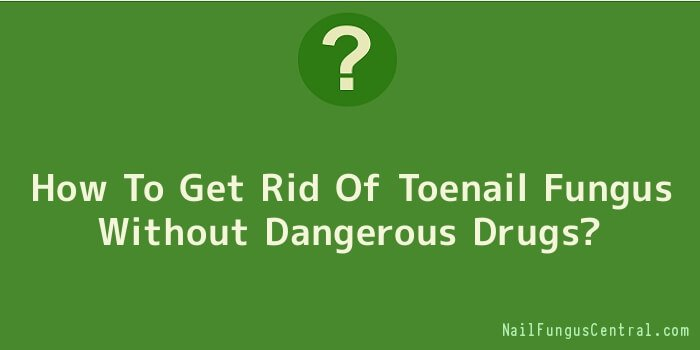 How To Get Rid Of Toenail Fungus Without Dangerous Drugs