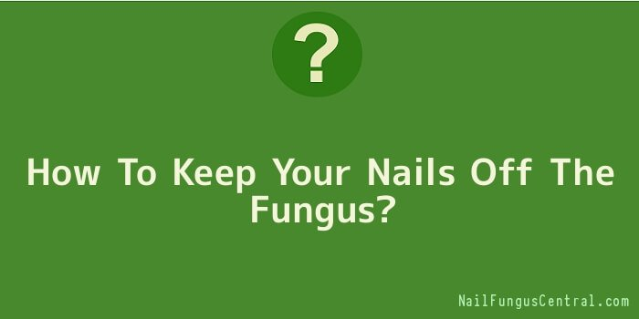 How To Keep Your Nails Off The Fungus
