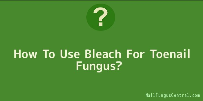 How To Use Bleach For Toenail Fungus