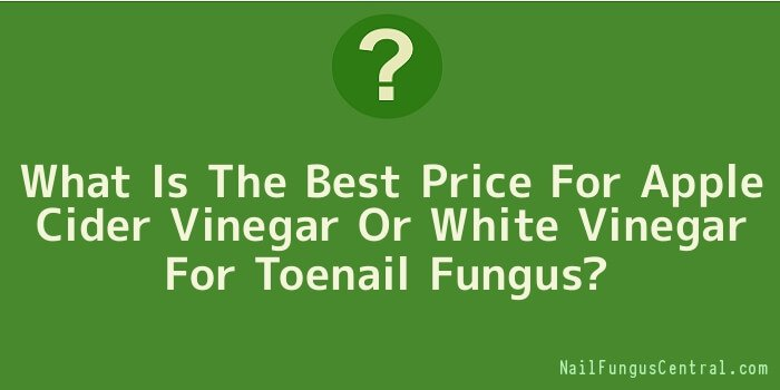 What Is The Best Price For Apple Cider Vinegar Or White Vinegar For Toenail Fungus