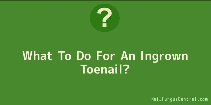 What To Do For An Ingrown Toenail