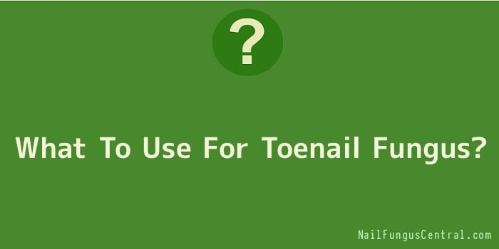 What To Use For Toenail Fungus